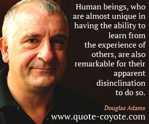 quotes - Human beings, who are almost unique in having the ability to learn from the experience of others, are also remarkable for their apparent disinclination to do so.