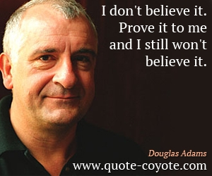 Believe quotes - I don't believe it. Prove it to me and I still won't believe it.