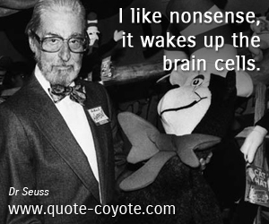 quotes - I like nonsense, it wakes up the brain cells.
