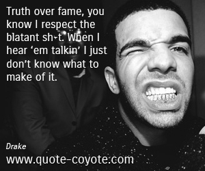 quotes - Truth over fame, you know I respect the blatant sh-t. When I hear 'em talkin' I just don't know what to make of it.