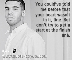 quotes - You could've told me before that your heart wasn't in it, fine. But don't try to get a start at the finish line.