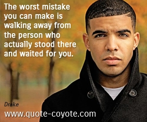 quotes - The worst mistake you can make is walking away from the person who actually stood there and waited for you.