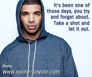 quotes - It's been one of those days, you try and forget about. Take a shot and let it out.