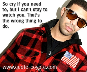 Cry quotes - So cry if you need to, but I can't stay to watch you. That's the wrong thing to do.
