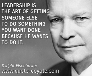 Art quotes - Leadership is the art of getting someone else to do something you want done because he wants to do it.