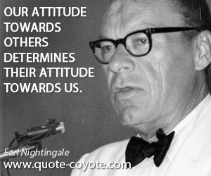 quotes - Our attitude towards others determines their attitude towards us.