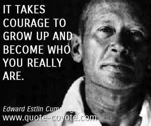 Life quotes - It takes courage to grow up and become who you really are.