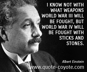 quotes - I know not with what weapons World War III will be fought, but World War IV will be fought with sticks and stones.