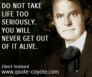 Brainy quotes - Do not take life too seriously. You will never get out of it alive.