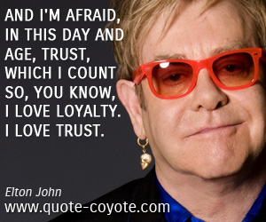 quotes - And I'm afraid, in this day and age, trust, which I count so, you know, I love loyalty. I love trust.