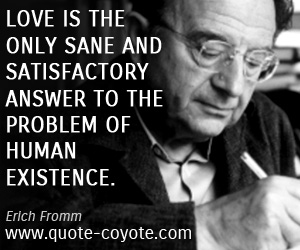 Human quotes - Love is the only sane and satisfactory answer to the problem of human existence.