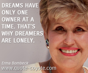 Dream quotes - Dreams have only one owner at a time. That's why dreamers are lonely.