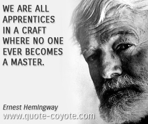 quotes - We are all apprentices in a craft where no one ever becomes a master.
