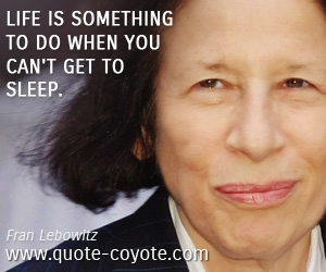 Life quotes - Life is something to do when you can't get to sleep.