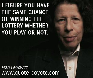 quotes - I figure you have the same chance of winning the lottery whether you play or not.