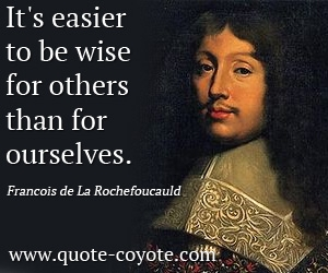 quotes - It's easier to be wise for others than for ourselves.