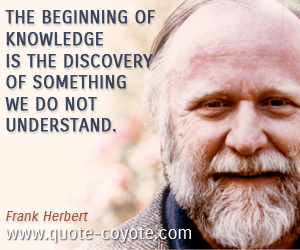 Knowledge quotes - The beginning of knowledge is the discovery of something we do not understand.