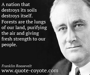 quotes - A nation that destroys its soils destroys itself. Forests are the lungs of our land, purifying the air and giving fresh strength to our people.