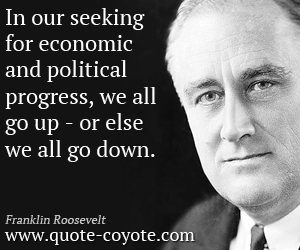 quotes - In our seeking for economic and political progress, we all go up - or else we all go down.