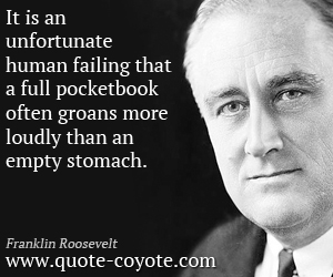 quotes - It is an unfortunate human failing that a full pocketbook often groans more loudly than an empty stomach.
