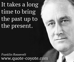 quotes - It takes a long time to bring the past up to the present.