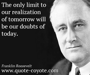 Tomorrow quotes - The only limit to our realization of tomorrow will be our doubts of today.