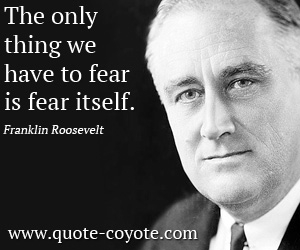 Life quotes - The only thing we have to fear is fear itself.