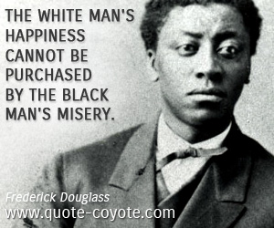 quotes - The white man's happiness cannot be purchased by the black man's misery.