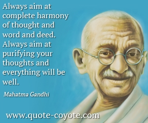 quotes - Always aim at complete harmony of thought and word and deed. Always aim at purifying your thoughts and everything will be well.