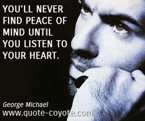 Inspirational quotes - You'll never find peace of mind until you listen to your heart.