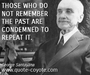 quotes - Those who do not remember the past are condemned to repeat it.