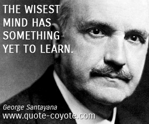 Life quotes - The wisest mind has something yet to learn.