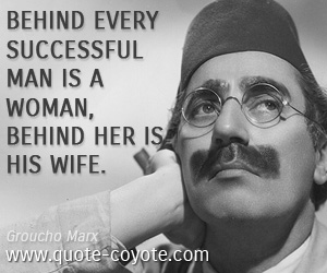 quotes - Behind every successful man is a woman, behind her is his wife.