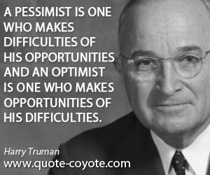 quotes - A pessimist is one who makes difficulties of his opportunities and an optimist is one who makes opportunities of his difficulties.