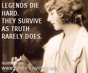 quotes - Legends die hard. They survive as truth rarely does.