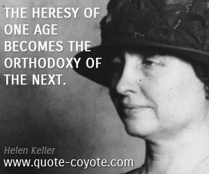 quotes - The heresy of one age becomes the orthodoxy of the next.