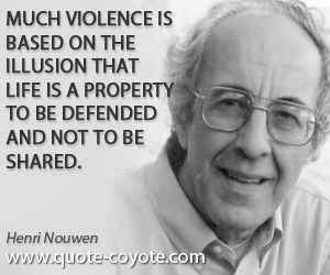 quotes - Much violence is based on the illusion that life is a property to be defended and not to be shared.