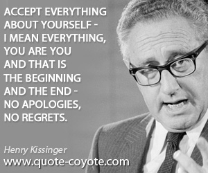 quotes - Accept everything about yourself - I mean everything, You are you and that is the beginning and the end - no apologies, no regrets.