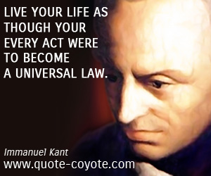 Act quotes - Live your life as though your every act were to become a universal law.