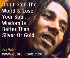 Old quotes - Don't Gain The World And Lose Your Soul, Wisdom Is Better Than Silver Or Gold.