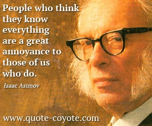 quotes - <p>&nbsp;People who think they know everything are a great annoyance to those of us who do.</p>