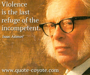 quotes - <p>&nbsp;Violence is the last refuge of the incompetent.</p>