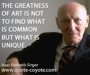 Art quotes - The greatness of art is not to find what is common but what is unique.