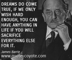True quotes - Dreams do come true, if we only wish hard enough, You can have anything in life if you will sacrifice everything else for it.