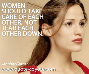 quotes - Women should take care of each other, not tear each other down.