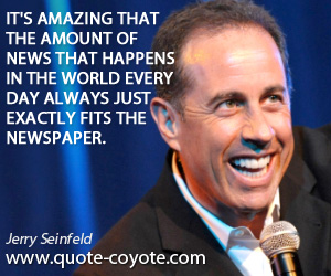 World quotes - It's amazing that the amount of news that happens in the world every day always just exactly fits the newspaper.