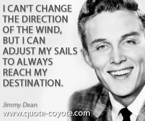 Always quotes - I can't change the direction of the wind, but I can adjust my sails to always reach my destination.