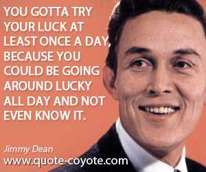 Know quotes - You gotta try your luck at least once a day, because you could be going around lucky all day and not even know it.