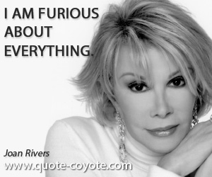 Everything quotes - I am furious about everything.