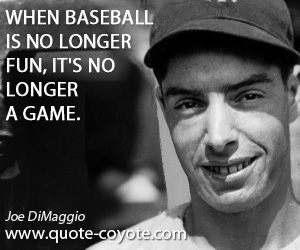 quotes - When baseball is no longer fun, it's no longer a game.